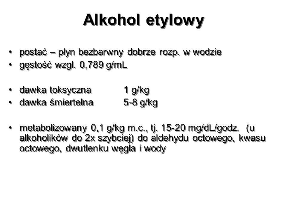 Alkohol etylowy postać – płyn bezbarwny dobrze rozp. w wodzie gęstość wzgl. 0,789 g/mL dawka toksyczna1 g/kg dawka śmiertelna 5-8 g/kg metabolizowany