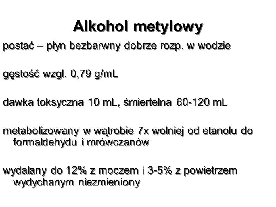 Alkohol metylowy postać – płyn bezbarwny dobrze rozp. w wodzie gęstość wzgl. 0,79 g/mL dawka toksyczna 10 mL, śmiertelna 60-120 mL metabolizowany w wą