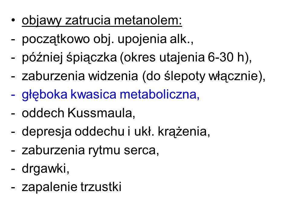 objawy zatrucia metanolem: -początkowo obj. upojenia alk., -później śpiączka (okres utajenia 6-30 h), -zaburzenia widzenia (do ślepoty włącznie), -głę