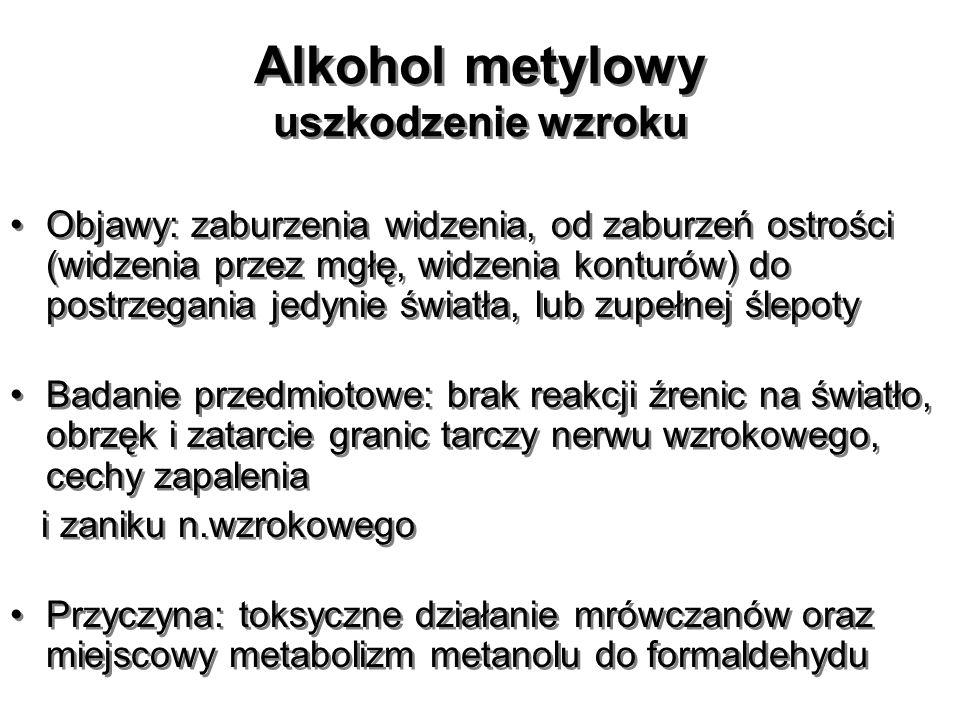 Alkohol metylowy uszkodzenie wzroku Objawy: zaburzenia widzenia, od zaburzeń ostrości (widzenia przez mgłę, widzenia konturów) do postrzegania jedynie