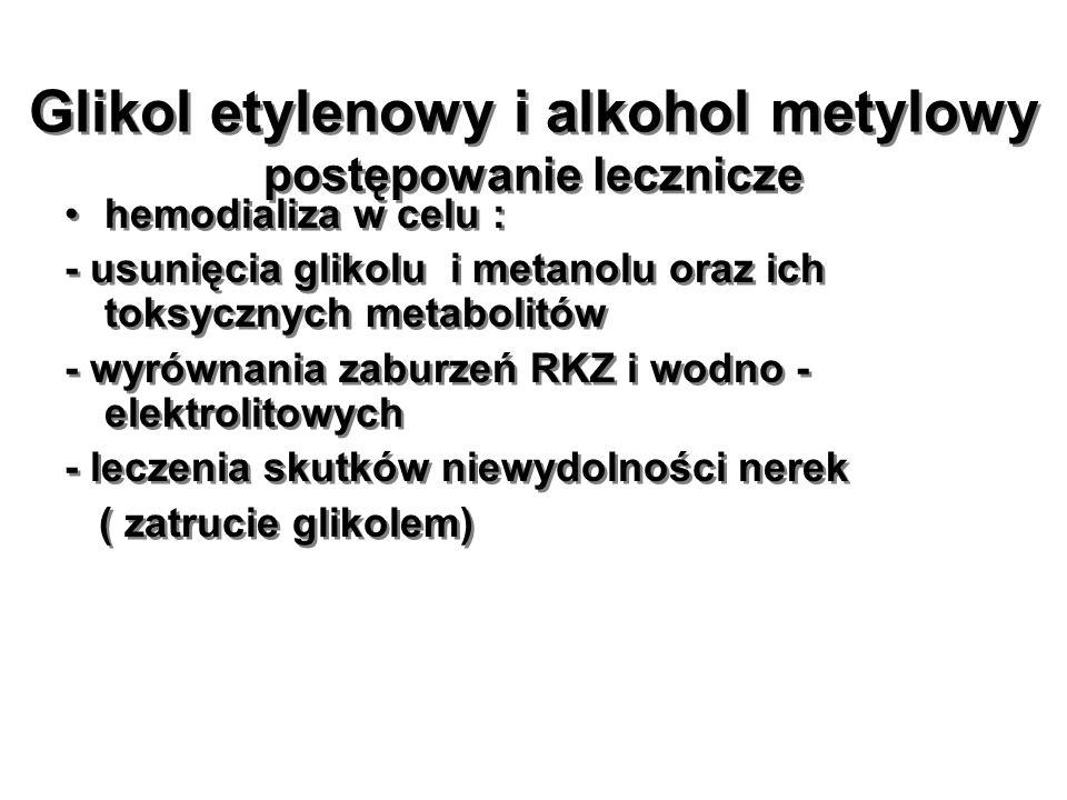 Glikol etylenowy i alkohol metylowy postępowanie lecznicze hemodializa w celu : - usunięcia glikolu i metanolu oraz ich toksycznych metabolitów - wyró