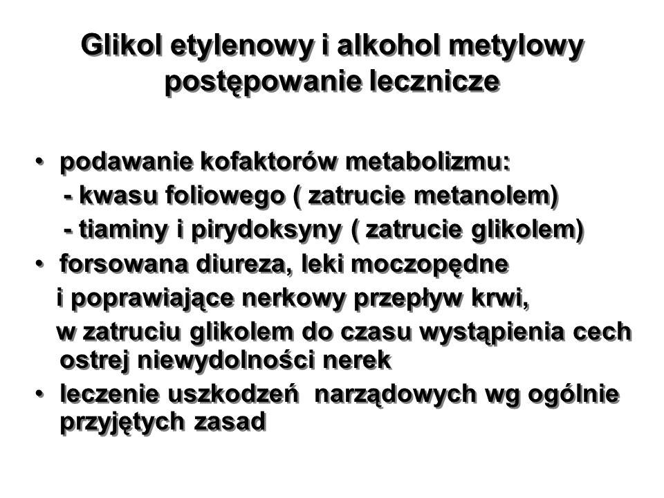 Glikol etylenowy i alkohol metylowy postępowanie lecznicze podawanie kofaktorów metabolizmu: - kwasu foliowego ( zatrucie metanolem) - tiaminy i piryd