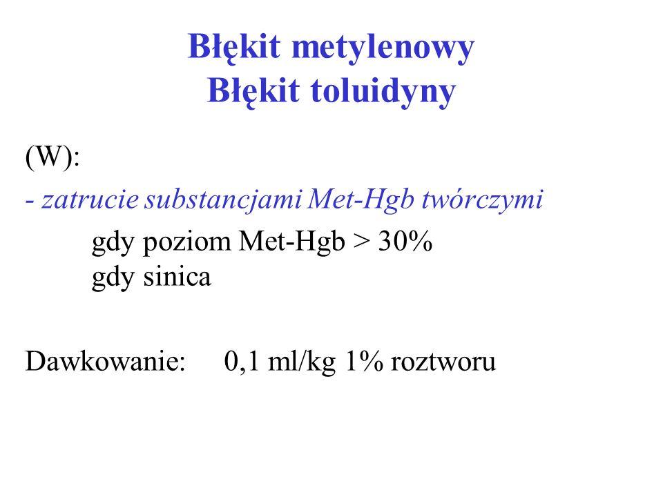 Błękit metylenowy Błękit toluidyny (W): - zatrucie substancjami Met-Hgb twórczymi gdy poziom Met-Hgb > 30% gdy sinica Dawkowanie:0,1 ml/kg 1% roztworu