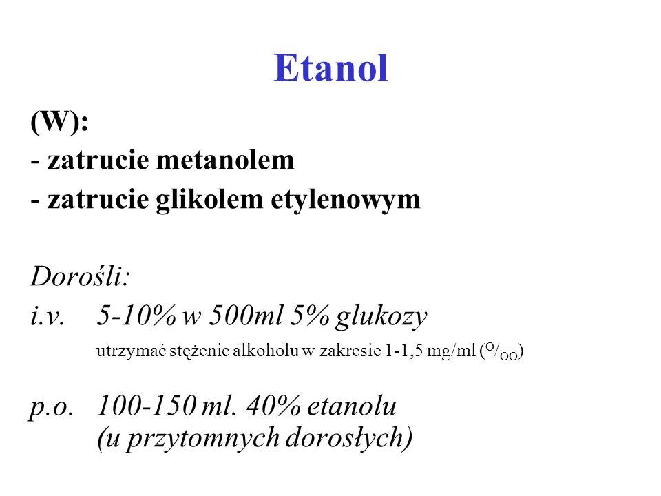 Etanol (W): - zatrucie metanolem - zatrucie glikolem etylenowym Dorośli: i.v. 5-10% w 500ml 5% glukozy utrzymać stężenie alkoholu w zakresie 1-1,5 mg/