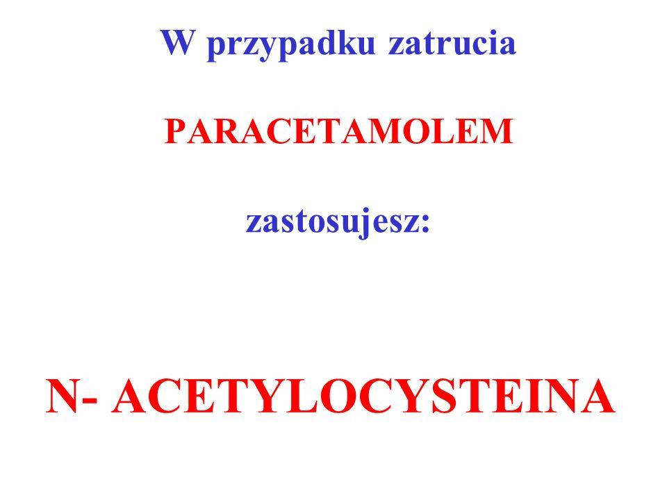 W przypadku zatrucia PARACETAMOLEM zastosujesz: N- ACETYLOCYSTEINA