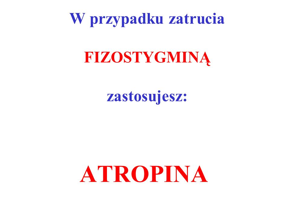 W przypadku zatrucia FIZOSTYGMINĄ zastosujesz: ATROPINA