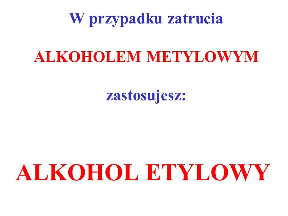 W przypadku zatrucia ALKOHOLEM METYLOWYM zastosujesz: ALKOHOL ETYLOWY