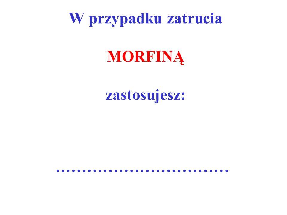 W przypadku zatrucia MORFINĄ zastosujesz: ……………………………
