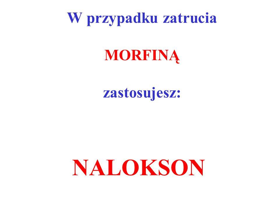W przypadku zatrucia MORFINĄ zastosujesz: NALOKSON