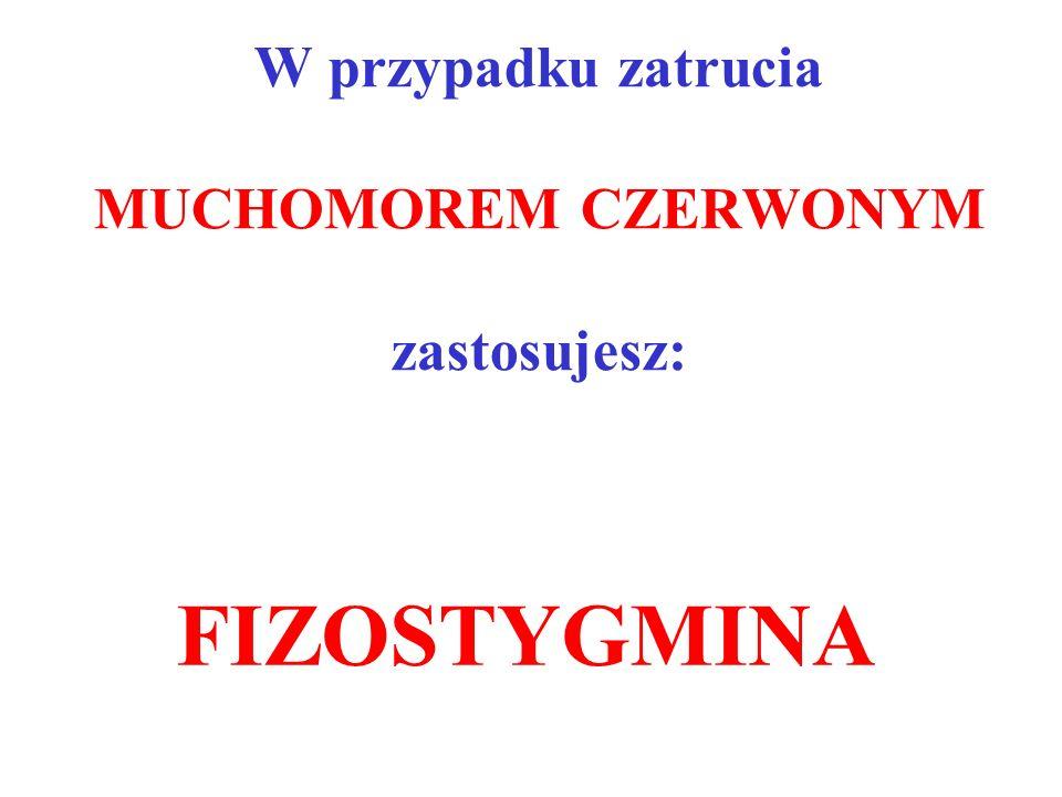 W przypadku zatrucia MUCHOMOREM CZERWONYM zastosujesz: FIZOSTYGMINA