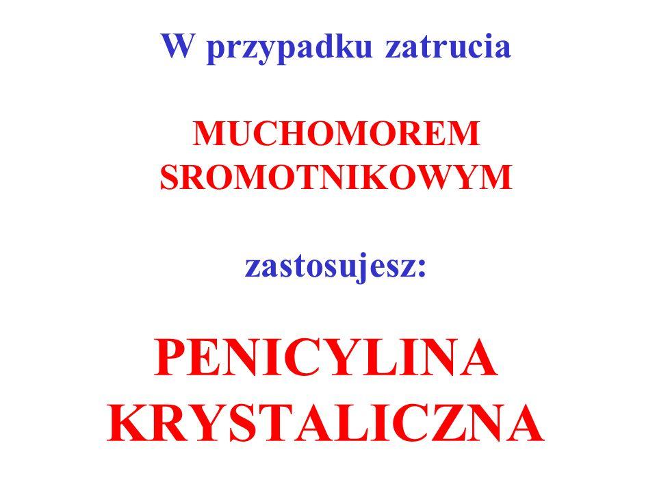 W przypadku zatrucia MUCHOMOREM SROMOTNIKOWYM zastosujesz: PENICYLINA KRYSTALICZNA