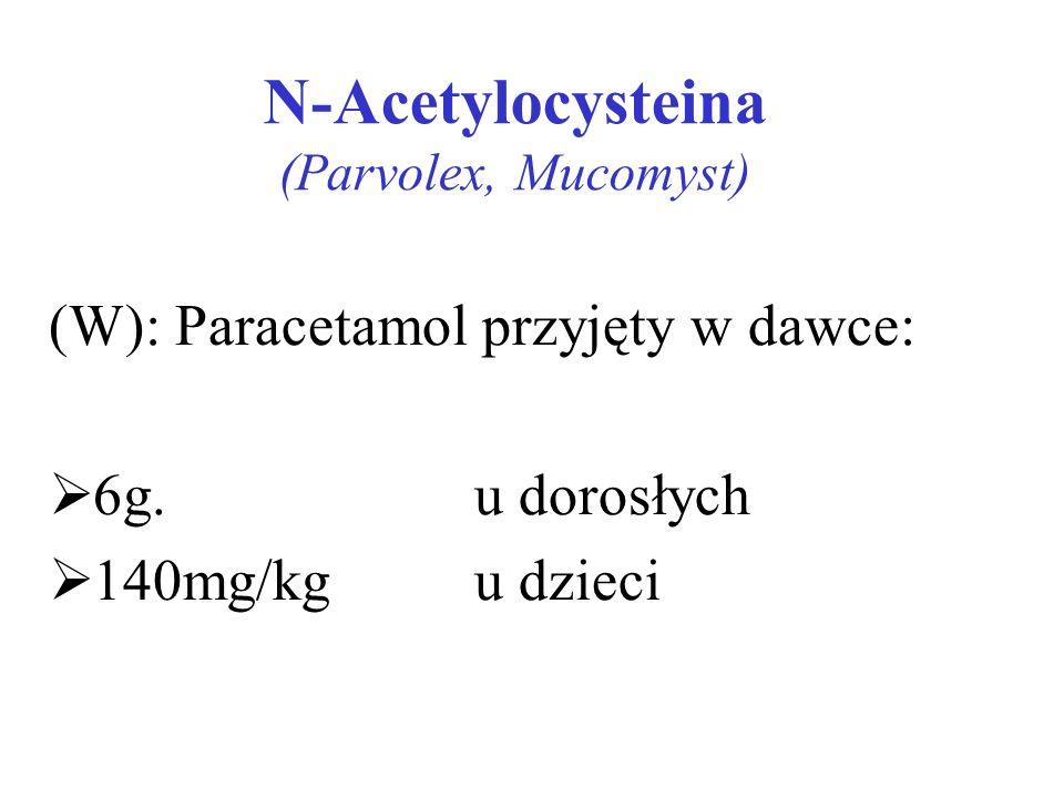 N-Acetylocysteina (Parvolex, Mucomyst) (W): Paracetamol przyjęty w dawce: 6g. u dorosłych 140mg/kg u dzieci