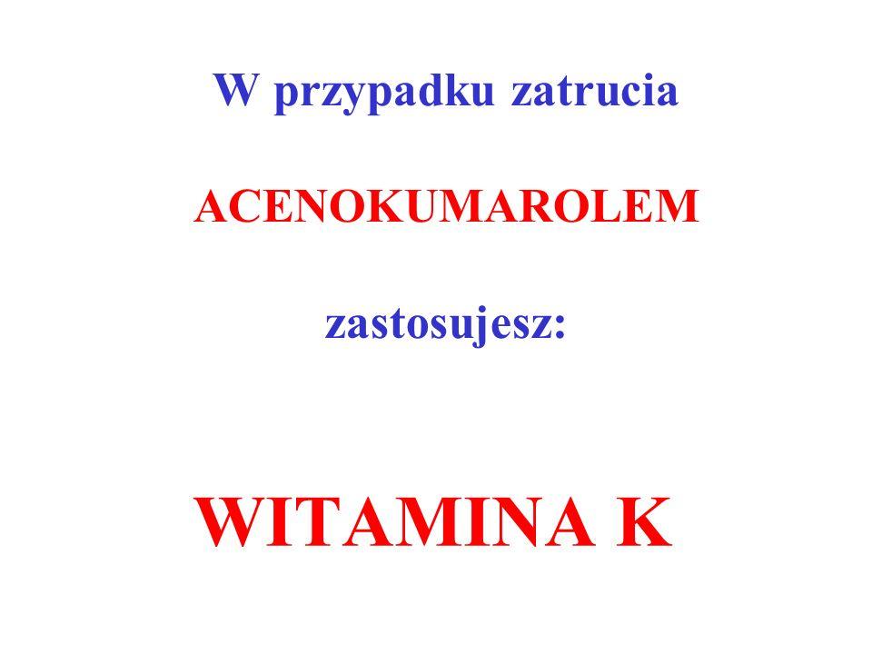 W przypadku zatrucia ACENOKUMAROLEM zastosujesz: WITAMINA K