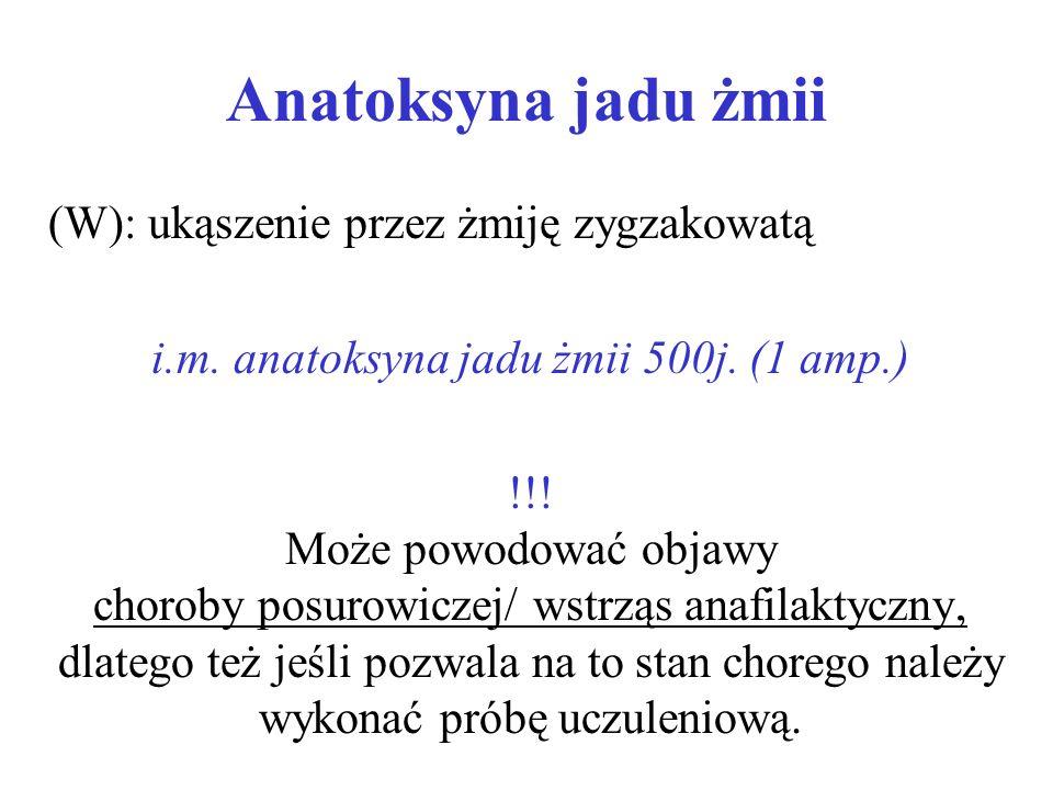 Anatoksyna jadu żmii (W): ukąszenie przez żmiję zygzakowatą i.m. anatoksyna jadu żmii 500j. (1 amp.) !!! Może powodować objawy choroby posurowiczej/ w