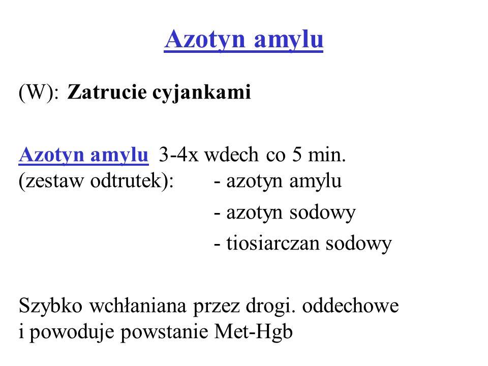 Azotyn amylu (W): Zatrucie cyjankami Azotyn amylu 3-4x wdech co 5 min. (zestaw odtrutek):- azotyn amylu - azotyn sodowy - tiosiarczan sodowy Szybko wc
