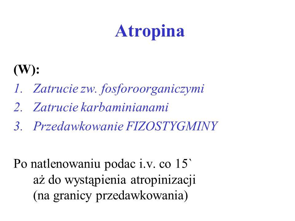 Atropina (W): 1.Zatrucie zw. fosforoorganiczymi 2.Zatrucie karbaminianami 3.Przedawkowanie FIZOSTYGMINY Po natlenowaniu podac i.v. co 15` aż do wystąp