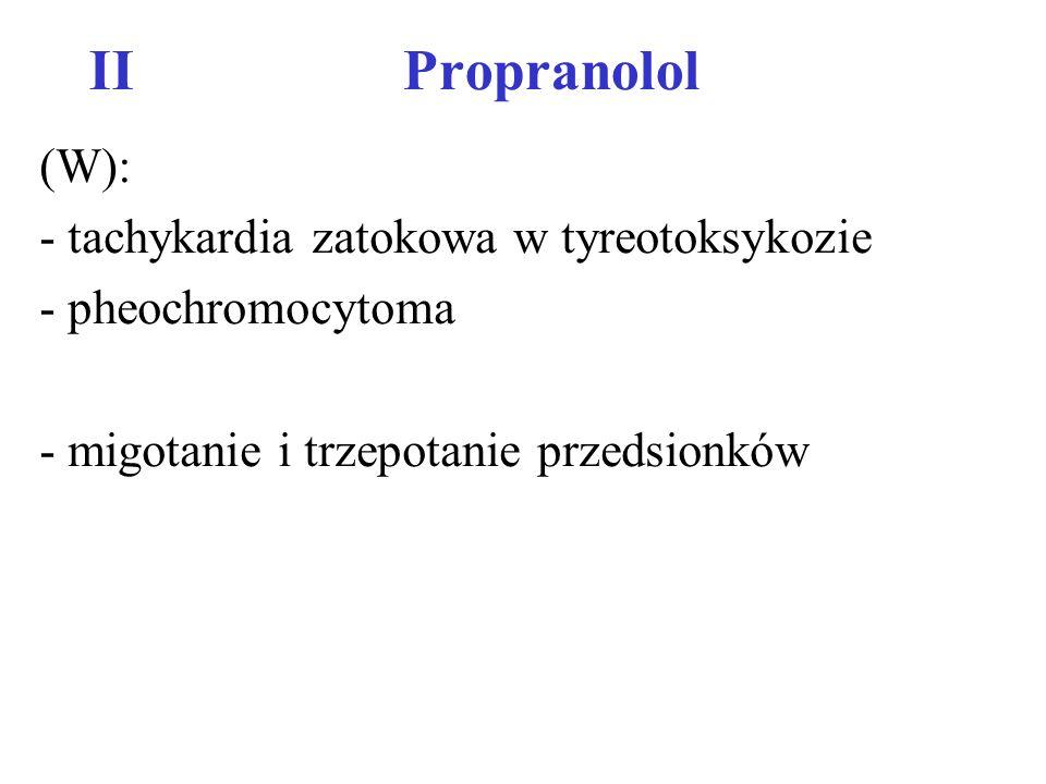 IIPropranolol (DN): - nasilenie niewydolności serca - nadmierne obniżenie RR -bradykardia -napady duszności/ zaostrzenie astmy oskrzel.