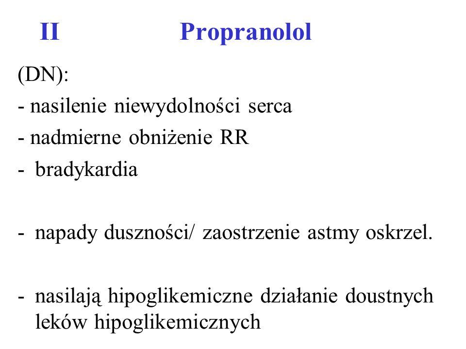 IIPropranolol (DN): - nasilenie niewydolności serca - nadmierne obniżenie RR -bradykardia -napady duszności/ zaostrzenie astmy oskrzel. -nasilają hipo
