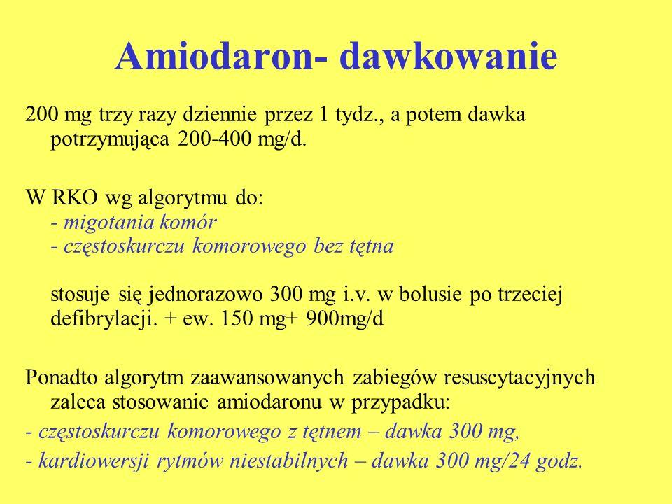 Amiodaron- dawkowanie 200 mg trzy razy dziennie przez 1 tydz., a potem dawka potrzymująca 200-400 mg/d. W RKO wg algorytmu do: - migotania komór - czę