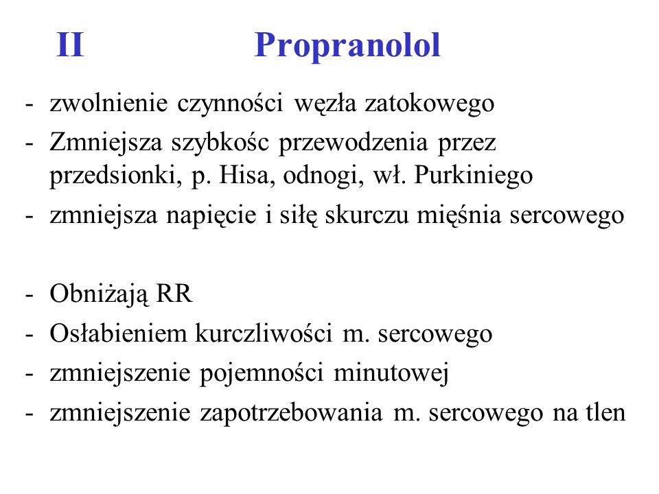 IIPropranolol -zwolnienie czynności węzła zatokowego -Zmniejsza szybkośc przewodzenia przez przedsionki, p. Hisa, odnogi, wł. Purkiniego -zmniejsza na
