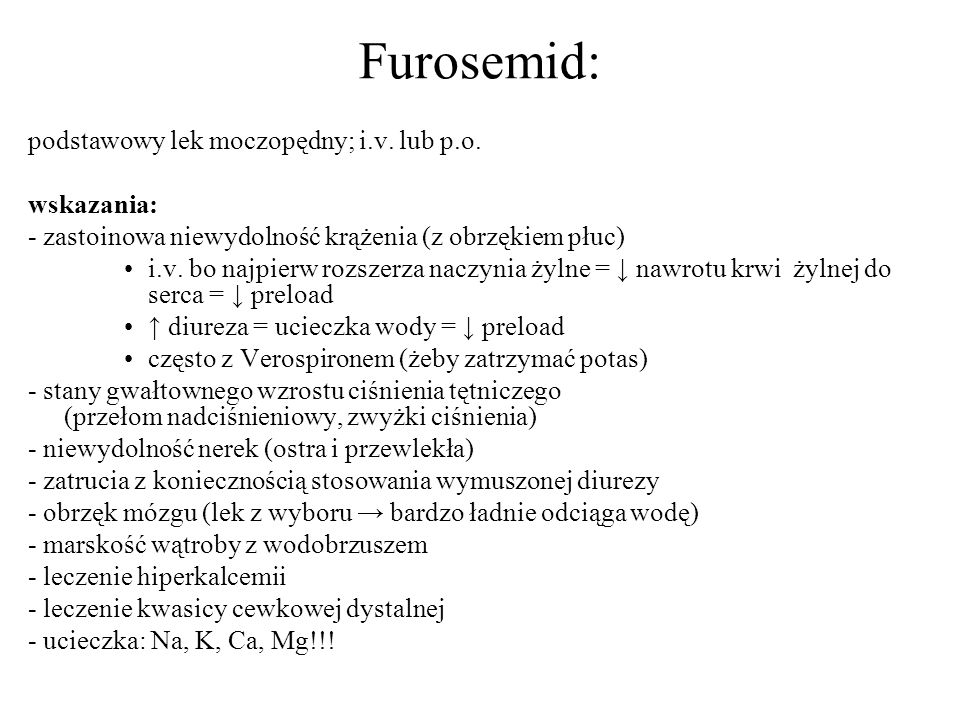 Furosemid: podstawowy lek moczopędny; i.v. lub p.o. wskazania: - zastoinowa niewydolność krążenia (z obrzękiem płuc) i.v. bo najpierw rozszerza naczyn