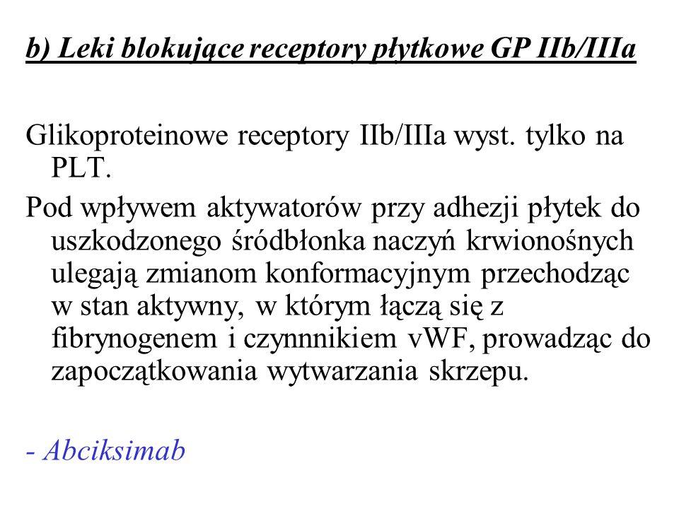 b) Leki blokujące receptory płytkowe GP IIb/IIIa Glikoproteinowe receptory IIb/IIIa wyst. tylko na PLT. Pod wpływem aktywatorów przy adhezji płytek do