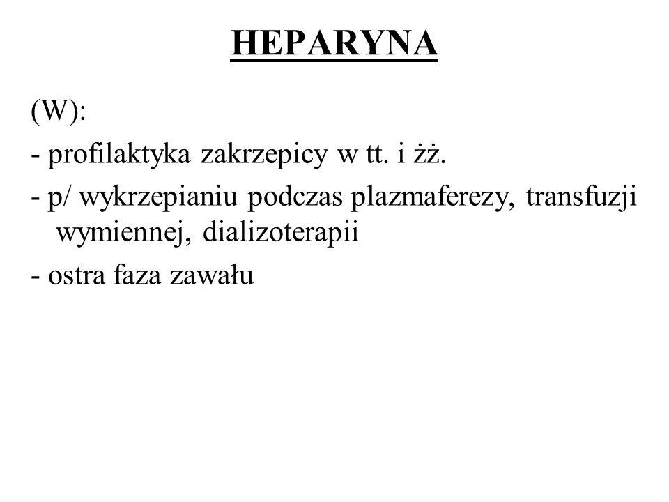 HEPARYNA (W): - profilaktyka zakrzepicy w tt. i żż. - p/ wykrzepianiu podczas plazmaferezy, transfuzji wymiennej, dializoterapii - ostra faza zawału