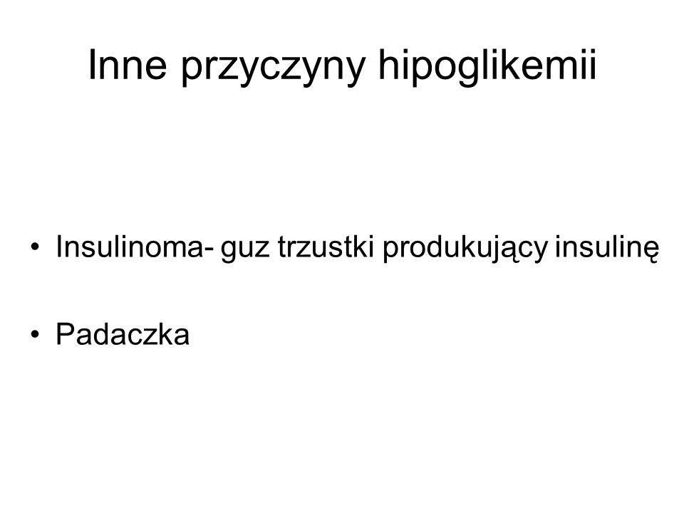 Inne przyczyny hipoglikemii Insulinoma- guz trzustki produkujący insulinę Padaczka
