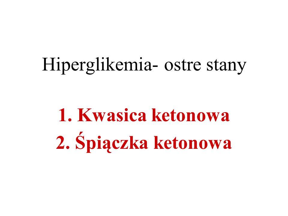 Hiperglikemia- ostre stany 1. Kwasica ketonowa 2. Śpiączka ketonowa