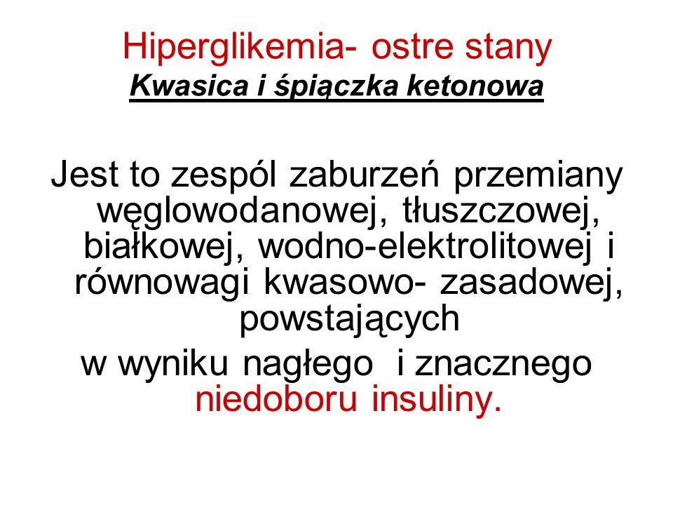 Hiperglikemia- ostre stany Kwasica i śpiączka ketonowa Jest to zespól zaburzeń przemiany węglowodanowej, tłuszczowej, białkowej, wodno-elektrolitowej
