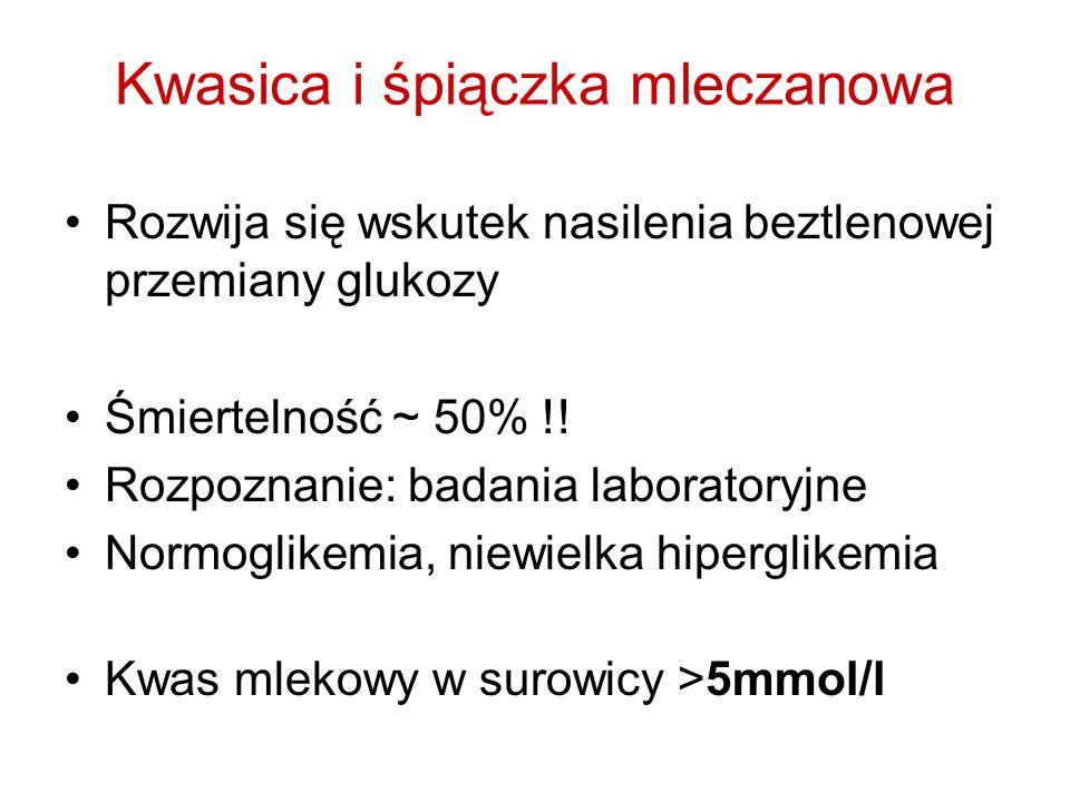Kwasica i śpiączka mleczanowa Rozwija się wskutek nasilenia beztlenowej przemiany glukozy Śmiertelność ~ 50% !! Rozpoznanie: badania laboratoryjne Nor