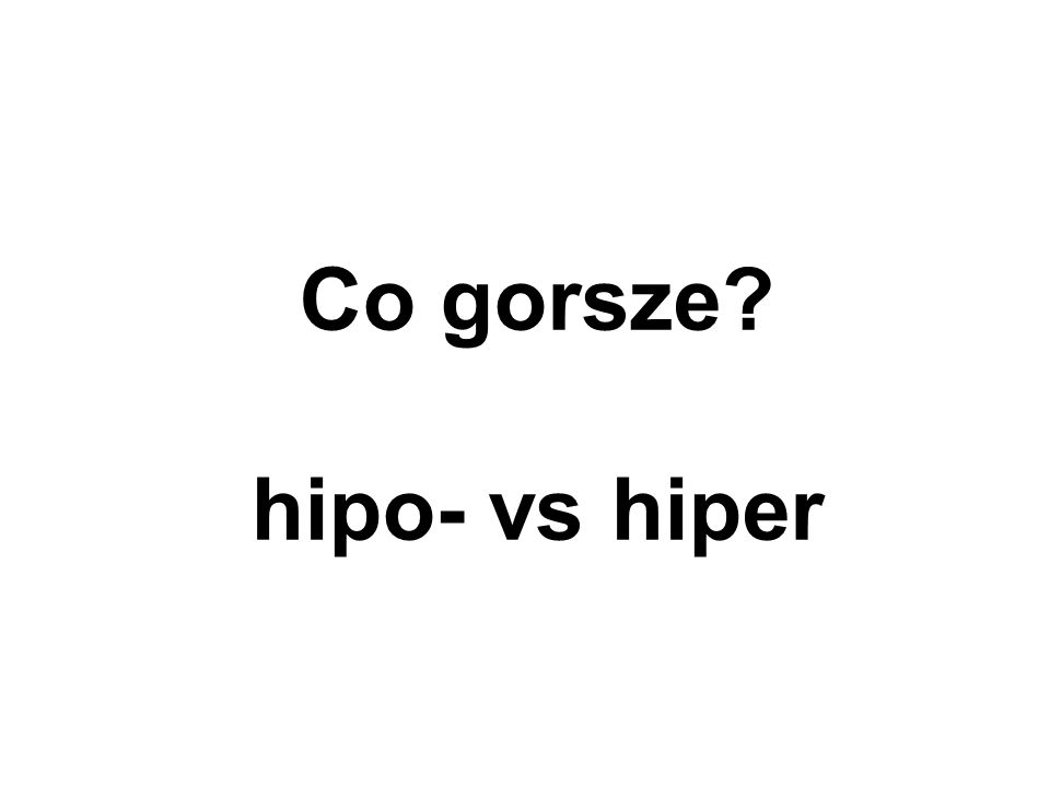 Co gorsze? hipo- vs hiper