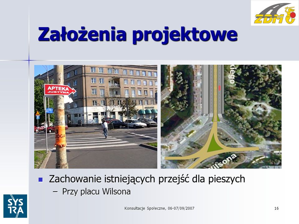Konsultacje Społeczne, 06-07/09/200716 Założenia projektowe Zachowanie istniejących przejść dla pieszych Zachowanie istniejących przejść dla pieszych –Przy placu Wilsona