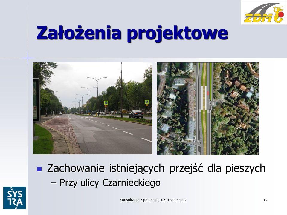 Konsultacje Społeczne, 06-07/09/200717 Założenia projektowe Zachowanie istniejących przejść dla pieszych Zachowanie istniejących przejść dla pieszych –Przy ulicy Czarnieckiego