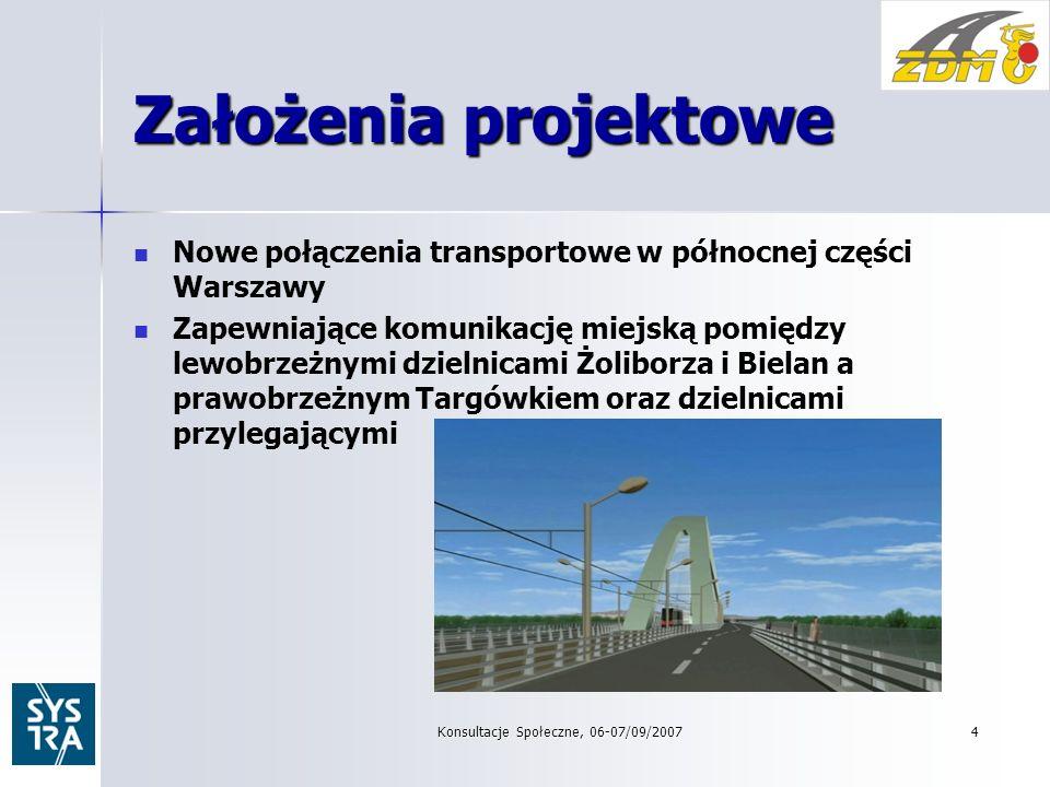 Konsultacje Społeczne, 06-07/09/20074 Założenia projektowe Nowe połączenia transportowe w północnej części Warszawy Zapewniające komunikację miejską pomiędzy lewobrzeżnymi dzielnicami Żoliborza i Bielan a prawobrzeżnym Targówkiem oraz dzielnicami przylegającymi