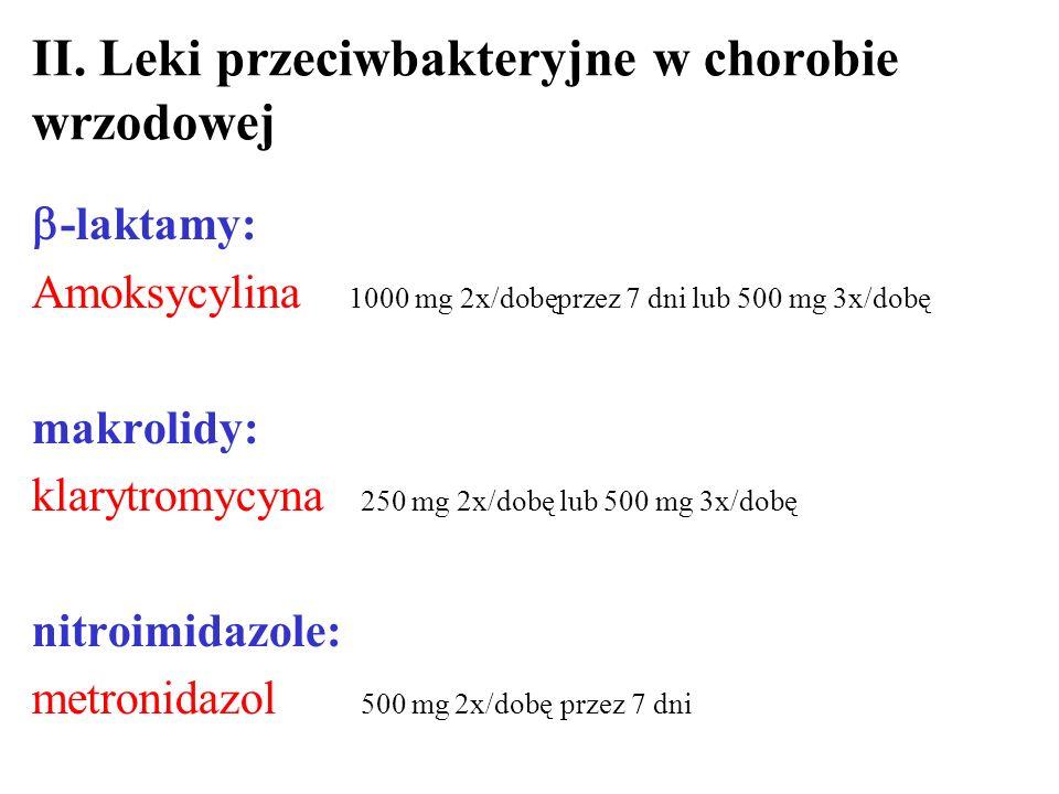 II. Leki przeciwbakteryjne w chorobie wrzodowej -laktamy: Amoksycylina 1000 mg 2x/dobęprzez 7 dni lub 500 mg 3x/dobę makrolidy: klarytromycyna 250 mg
