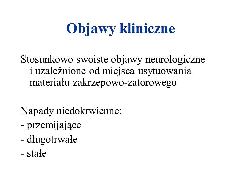 Objawy kliniczne Stosunkowo swoiste objawy neurologiczne i uzależnione od miejsca usytuowania materiału zakrzepowo-zatorowego Napady niedokrwienne: -