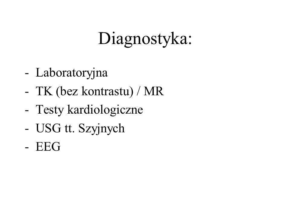 Diagnostyka: -Laboratoryjna -TK (bez kontrastu) / MR -Testy kardiologiczne -USG tt. Szyjnych -EEG