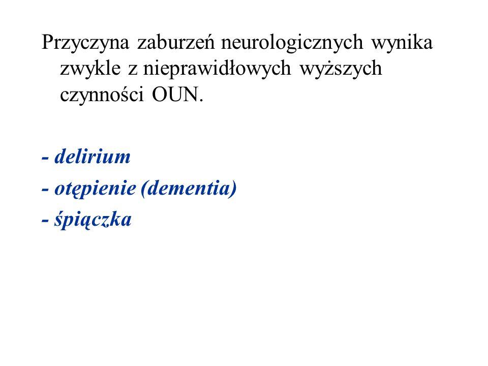 Przyczyna zaburzeń neurologicznych wynika zwykle z nieprawidłowych wyższych czynności OUN. - delirium - otępienie (dementia) - śpiączka