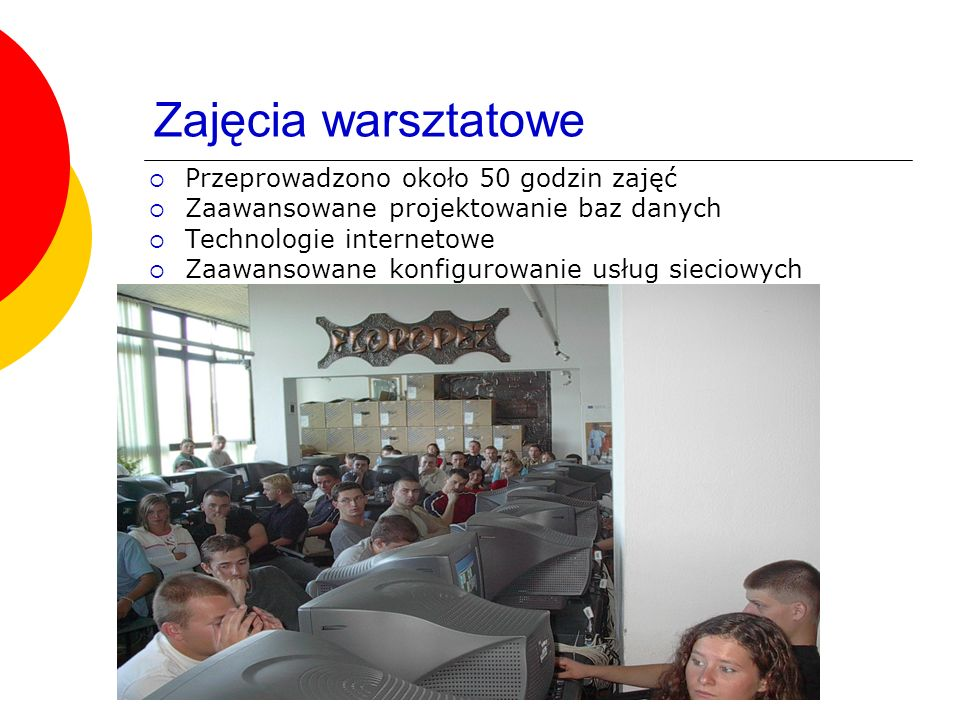 Wisła sierpień 2004 Zajęcia warsztatowe Przeprowadzono około 50 godzin zajęć Zaawansowane projektowanie baz danych Technologie internetowe Zaawansowane konfigurowanie usług sieciowych