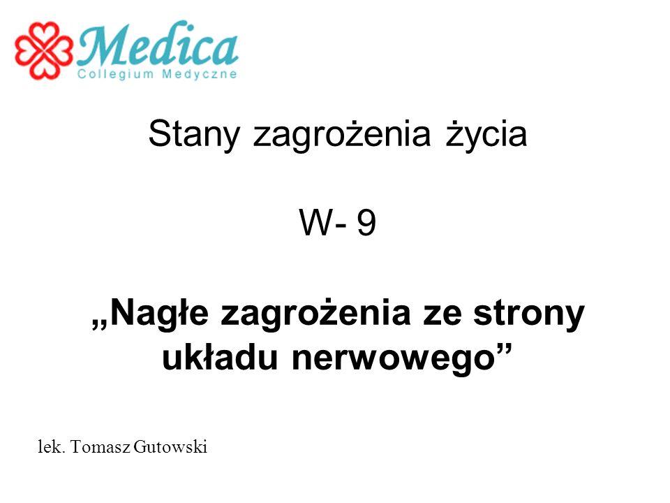 Stany zagrożenia życia W- 9 Nagłe zagrożenia ze strony układu nerwowego lek. Tomasz Gutowski