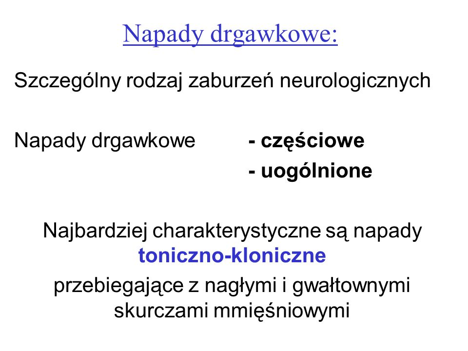 Napady drgawkowe: Szczególny rodzaj zaburzeń neurologicznych Napady drgawkowe - częściowe - uogólnione Najbardziej charakterystyczne są napady toniczn