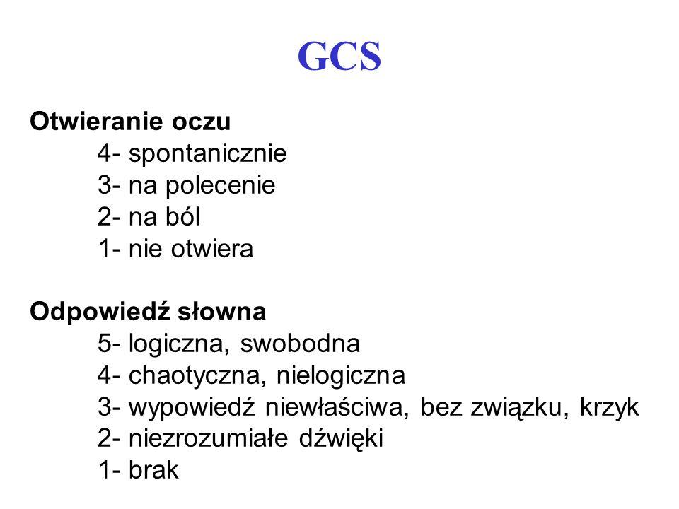 GCS Otwieranie oczu 4- spontanicznie 3- na polecenie 2- na ból 1- nie otwiera Odpowiedź słowna 5- logiczna, swobodna 4- chaotyczna, nielogiczna 3- wyp