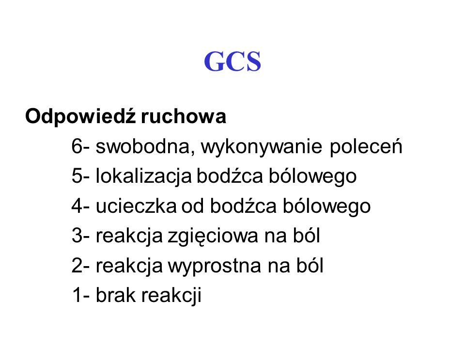 GCS Odpowiedź ruchowa 6- swobodna, wykonywanie poleceń 5- lokalizacja bodźca bólowego 4- ucieczka od bodźca bólowego 3- reakcja zgięciowa na ból 2- re
