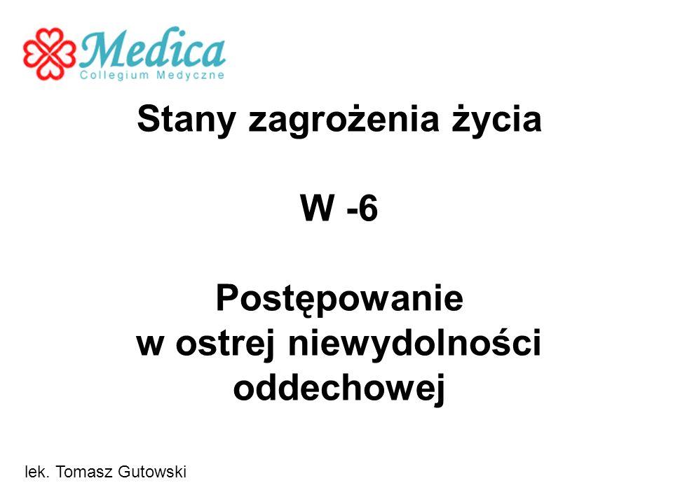 Stany zagrożenia życia W -6 Postępowanie w ostrej niewydolności oddechowej lek. Tomasz Gutowski