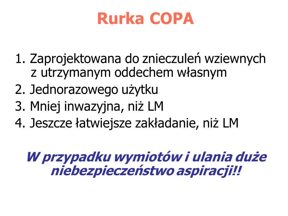 Rurka COPA 1. Zaprojektowana do znieczuleń wziewnych z utrzymanym oddechem własnym 2. Jednorazowego użytku 3. Mniej inwazyjna, niż LM 4. Jeszcze łatwi