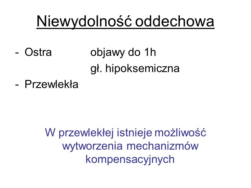 Niewydolność oddechowa -Ostraobjawy do 1h gł. hipoksemiczna -Przewlekła W przewlekłej istnieje możliwość wytworzenia mechanizmów kompensacyjnych