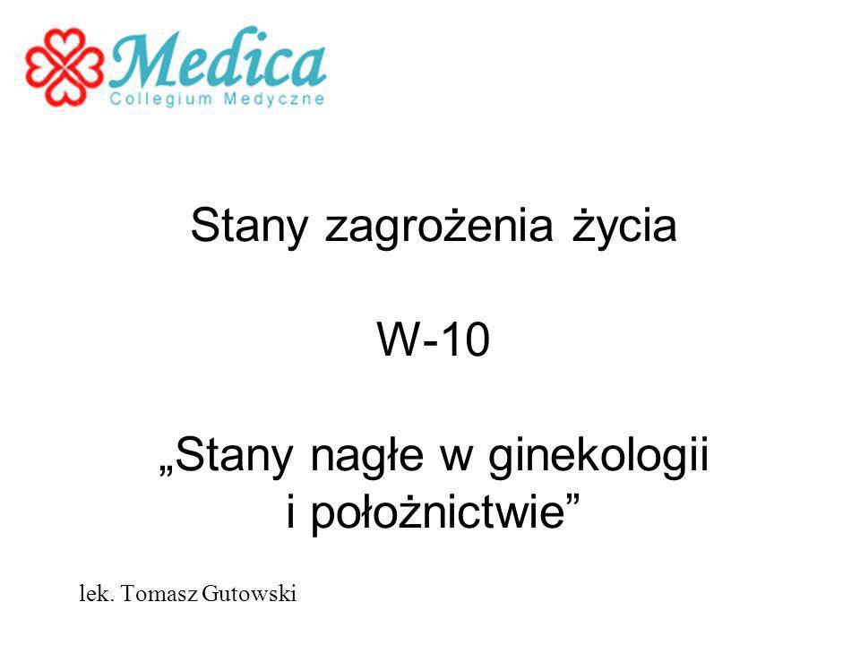 Stany zagrożenia życia W-10 Stany nagłe w ginekologii i położnictwie lek. Tomasz Gutowski