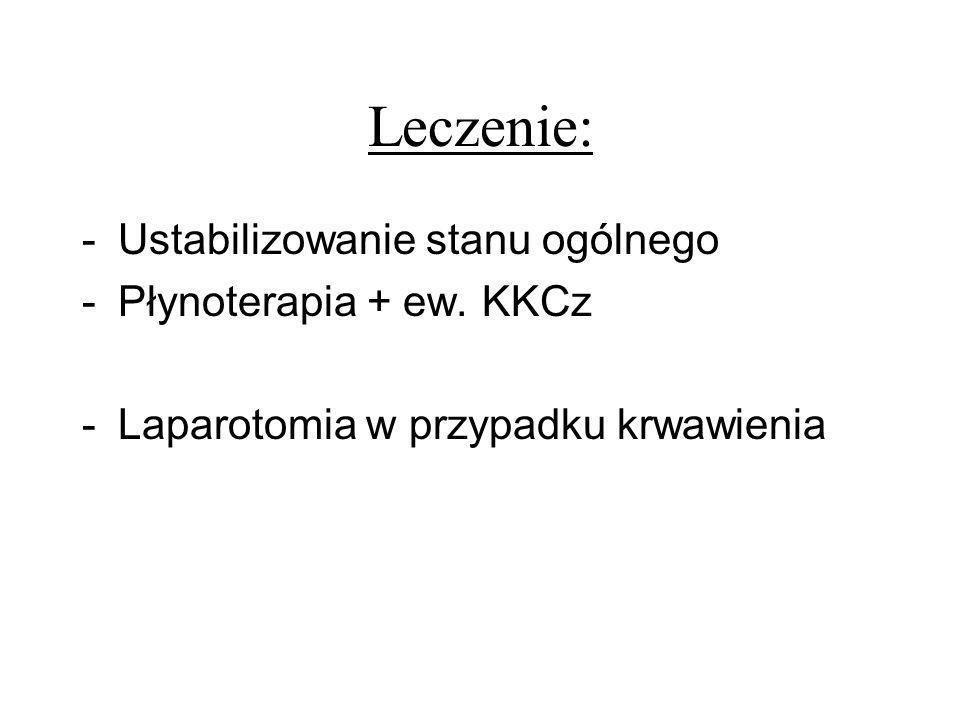 Leczenie: -Ustabilizowanie stanu ogólnego -Płynoterapia + ew. KKCz -Laparotomia w przypadku krwawienia