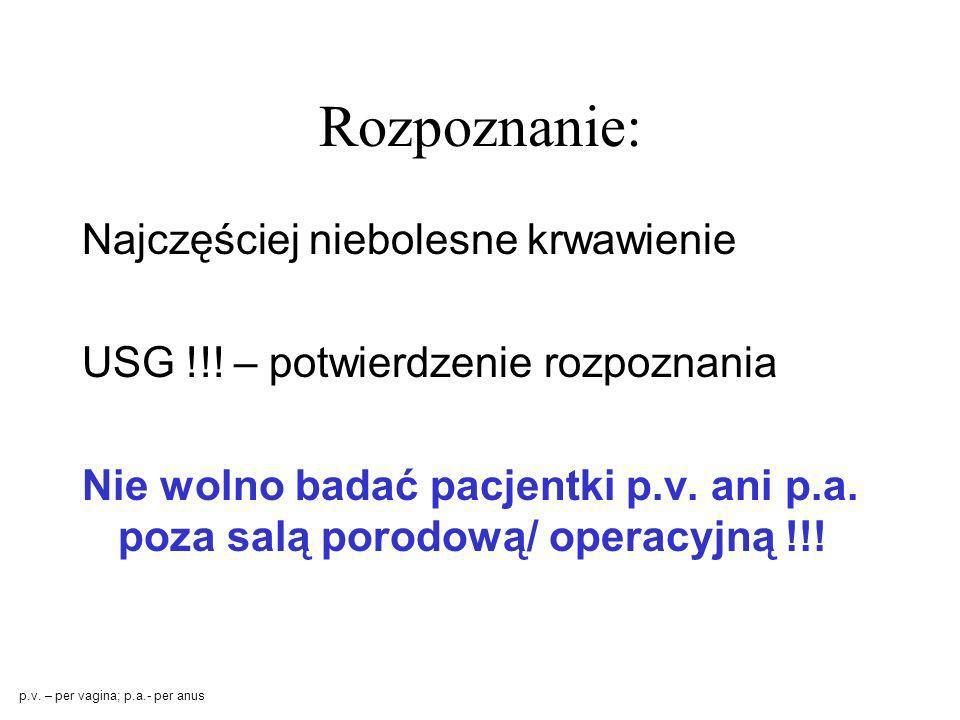 Rozpoznanie: Najczęściej niebolesne krwawienie USG !!! – potwierdzenie rozpoznania Nie wolno badać pacjentki p.v. ani p.a. poza salą porodową/ operacy